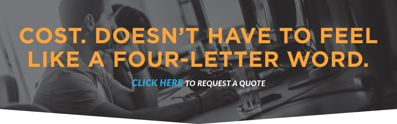 Cost. Doesn't Have To Feel Like A Four-Letter Word. Click Here To Request A Quote